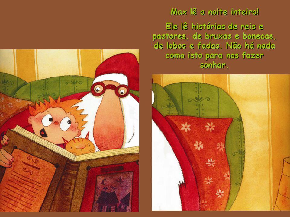 Max lê a noite inteira! Ele lê histórias de reis e pastores, de bruxas e bonecas, de lobos e fadas. Não há nada como isto para nos fazer sonhar.