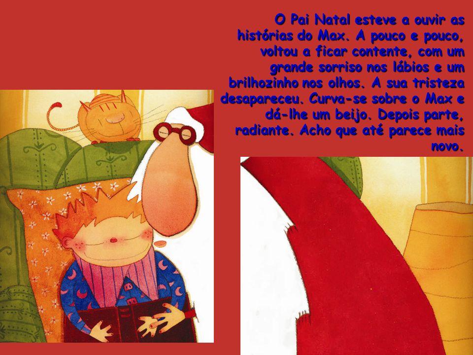 O Pai Natal esteve a ouvir as histórias do Max. A pouco e pouco, voltou a ficar contente, com um grande sorriso nos lábios e um brilhozinho nos olhos.