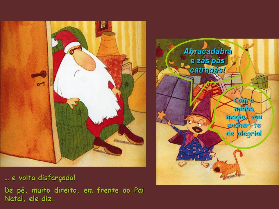 … e volta disfarçado! De pé, muito direito, em frente ao Pai Natal, ele diz: Abracadabra e zás pás catrapás! Com a minha magia, vou encher-te de alegr