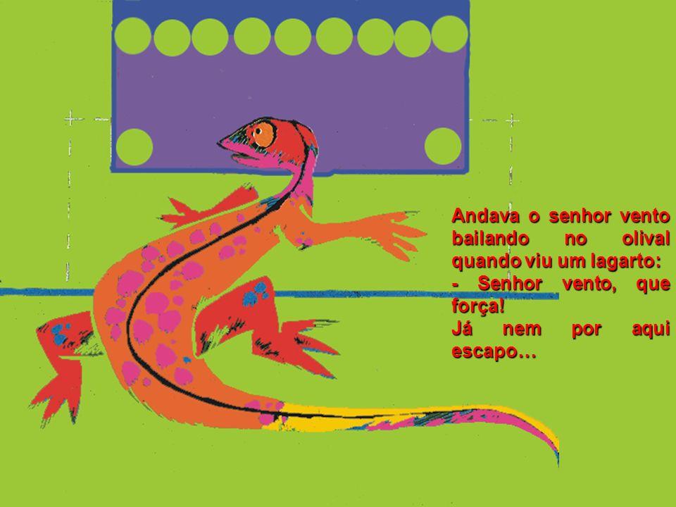 Andava o senhor vento bailando no olival quando viu um lagarto: - Senhor vento, que força.