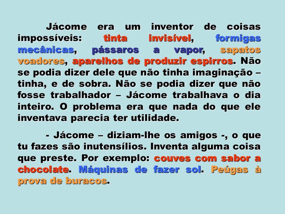 Jácome era um inventor de coisas impossíveis: tinta invisível, formigas mecânicas, pássaros a vapor, sapatos voadores, aparelhos de produzir espirros.