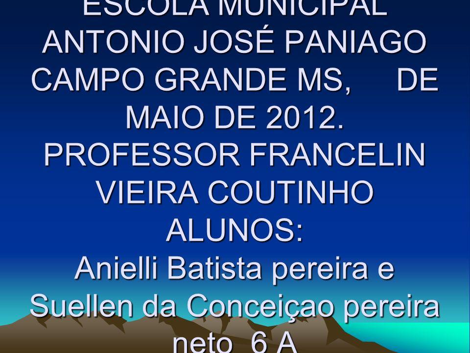 ESCOLA MUNICIPAL ANTONIO JOSÉ PANIAGO CAMPO GRANDE MS, DE MAIO DE 2012. PROFESSOR FRANCELIN VIEIRA COUTINHO ALUNOS: Anielli Batista pereira e Suellen