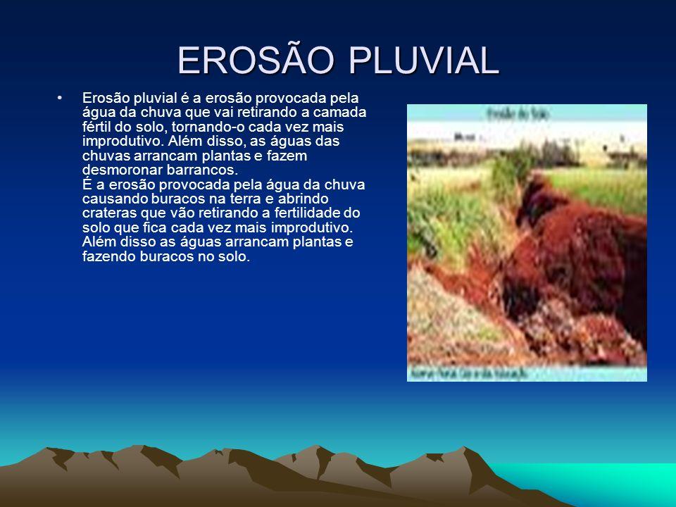 EROSÃO PLUVIAL Erosão pluvial é a erosão provocada pela água da chuva que vai retirando a camada fértil do solo, tornando-o cada vez mais improdutivo.