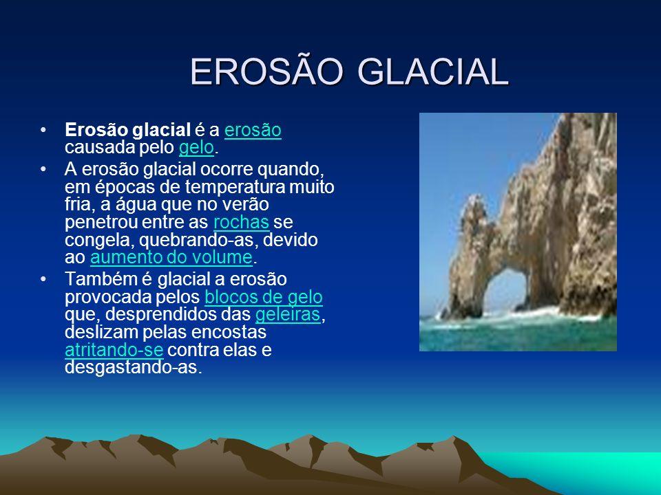 EROSÃO GLACIAL Erosão glacial é a erosão causada pelo gelo.erosãogelo A erosão glacial ocorre quando, em épocas de temperatura muito fria, a água que
