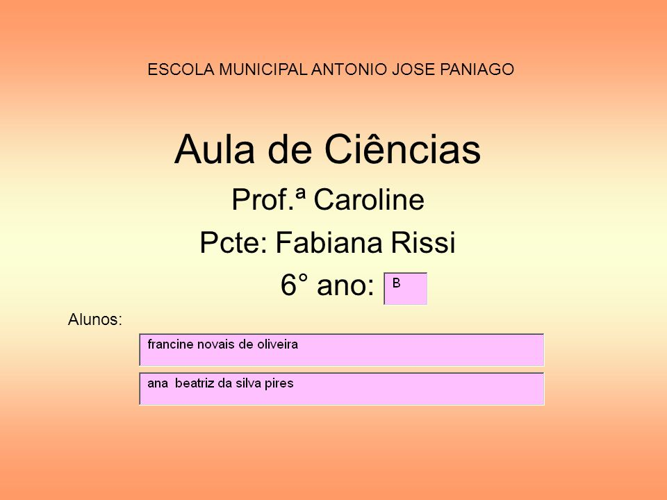 Aula de Ciências Prof.ª Caroline Pcte: Fabiana Rissi 6° ano: ESCOLA MUNICIPAL ANTONIO JOSE PANIAGO Alunos:
