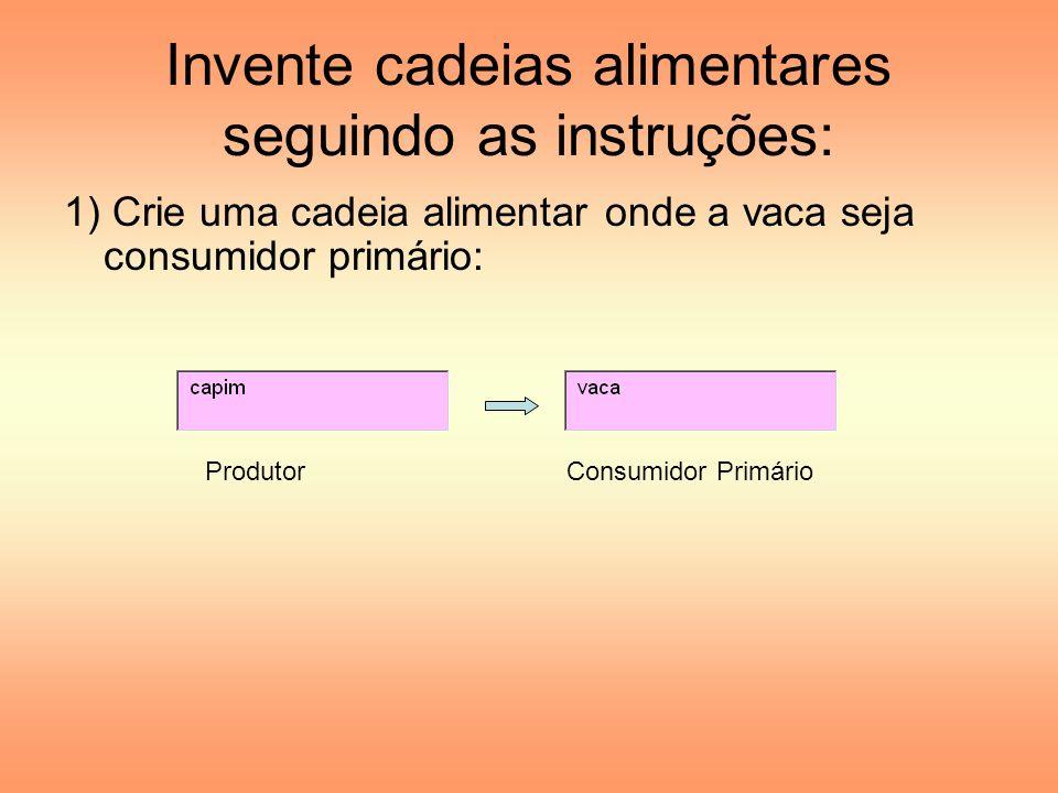 Invente cadeias alimentares seguindo as instruções: 1) Crie uma cadeia alimentar onde a vaca seja consumidor primário: ProdutorConsumidor Primário