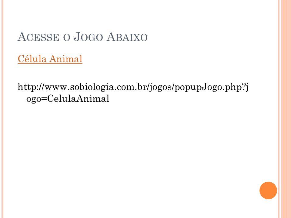 A CESSE O J OGO A BAIXO Célula Animal http://www.sobiologia.com.br/jogos/popupJogo.php?j ogo=CelulaAnimal
