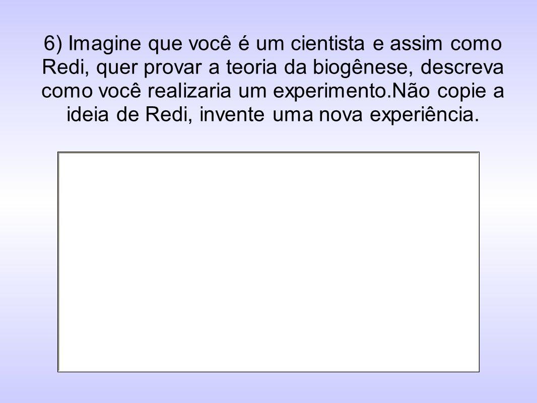 6) Imagine que você é um cientista e assim como Redi, quer provar a teoria da biogênese, descreva como você realizaria um experimento.Não copie a idei