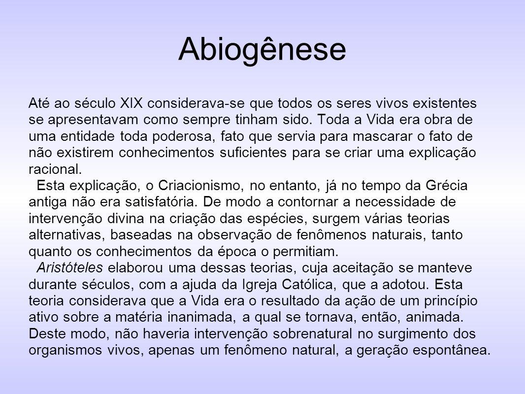 Abiogênese Até ao século XIX considerava-se que todos os seres vivos existentes se apresentavam como sempre tinham sido. Toda a Vida era obra de uma e