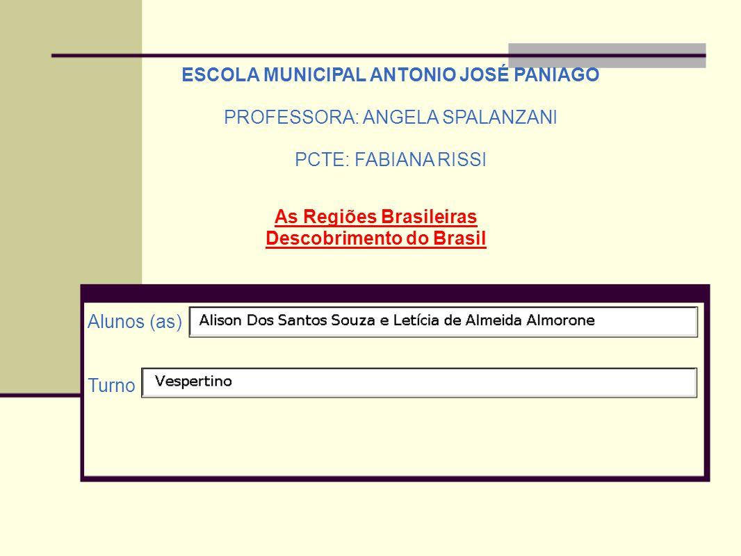 ESCOLA MUNICIPAL ANTONIO JOSÉ PANIAGO PROFESSORA: ANGELA SPALANZANI PCTE: FABIANA RISSI Alunos (as) Turno As Regiões Brasileiras Descobrimento do Bras
