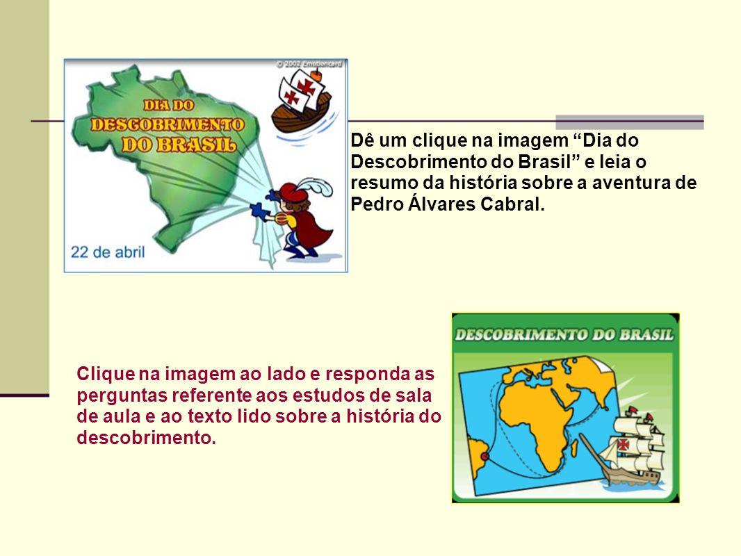 Dê um clique na imagem Dia do Descobrimento do Brasil e leia o resumo da história sobre a aventura de Pedro Álvares Cabral. Clique na imagem ao lado e