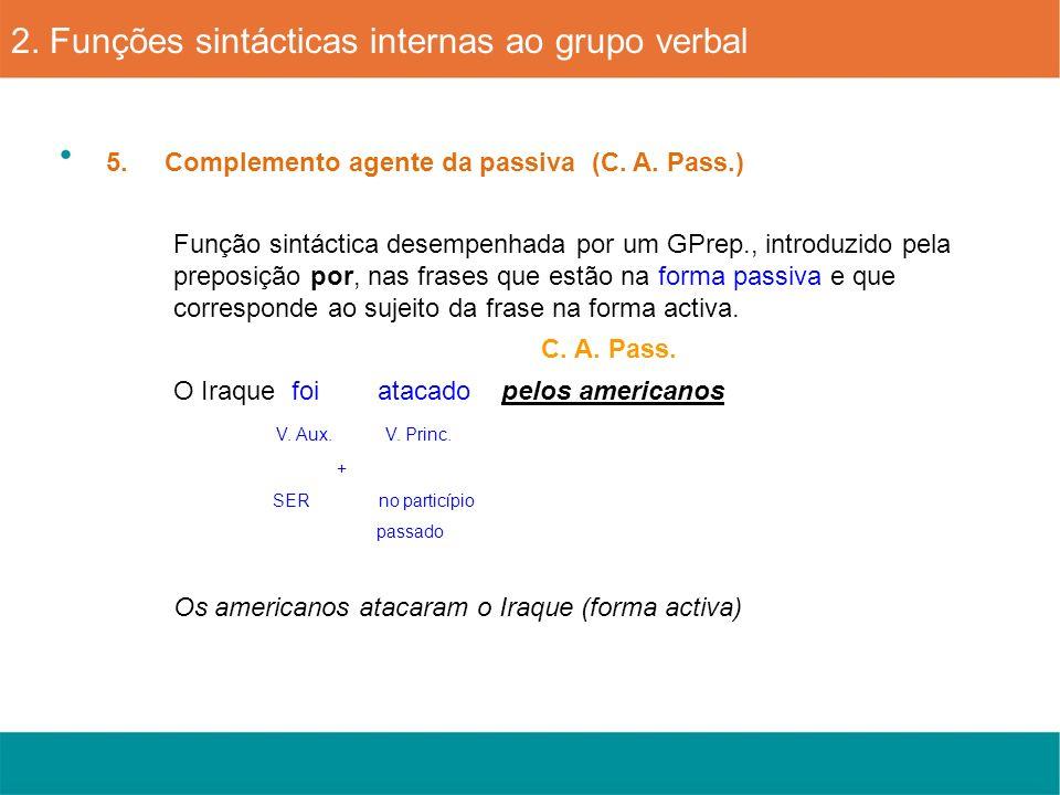 5. Complemento agente da passiva (C. A. Pass.) 2. Funções sintácticas internas ao grupo verbal Função sintáctica desempenhada por um GPrep., introduzi
