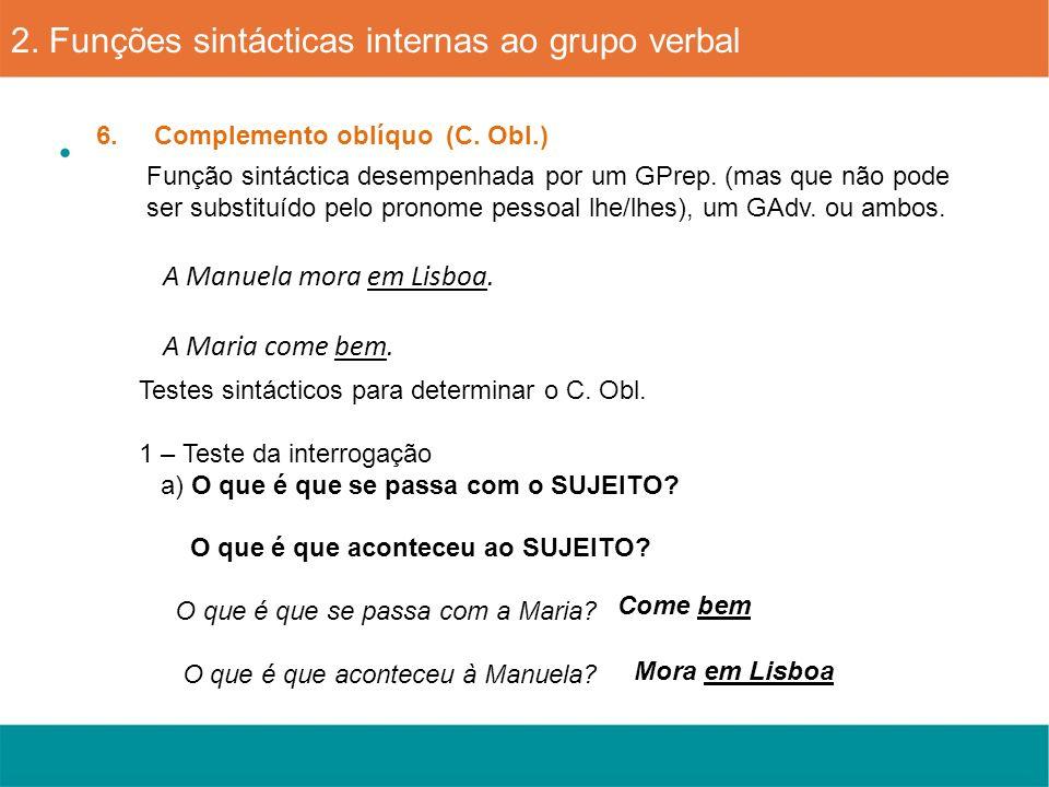 A Manuela mora em Lisboa. A Maria come bem. 6. Complemento oblíquo (C. Obl.) 2. Funções sintácticas internas ao grupo verbal Função sintáctica desempe