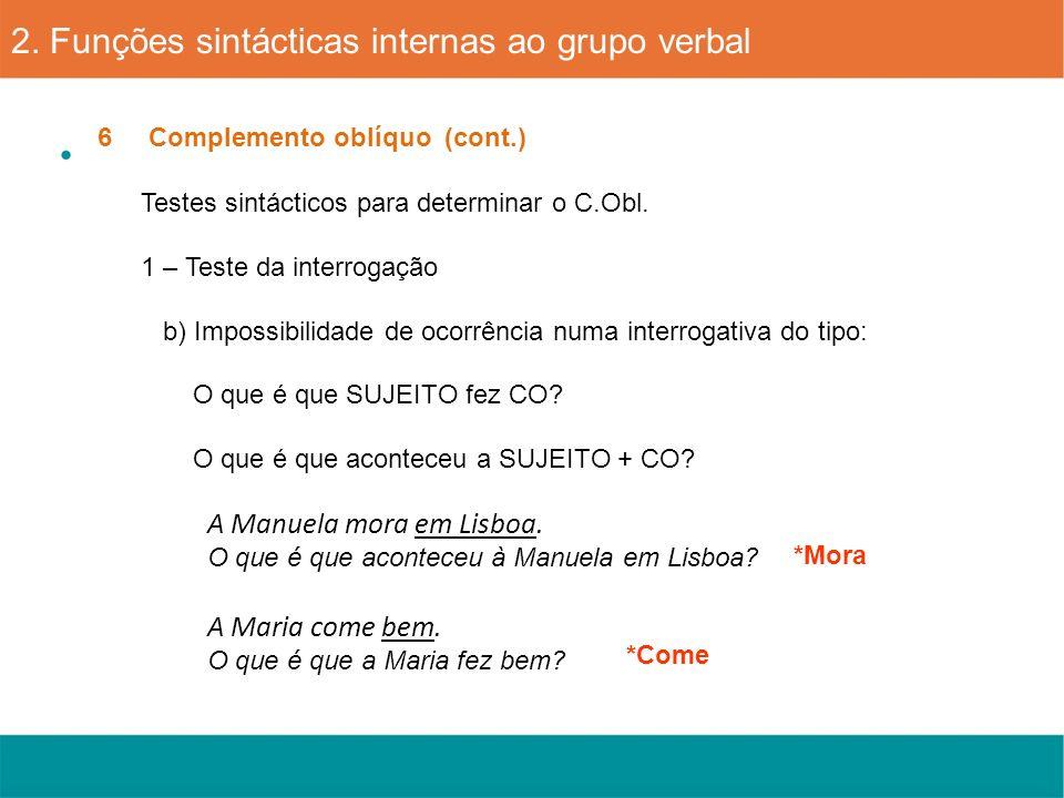 6 Complemento oblíquo (cont.) 2. Funções sintácticas internas ao grupo verbal Testes sintácticos para determinar o C.Obl. 1 – Teste da interrogação b)