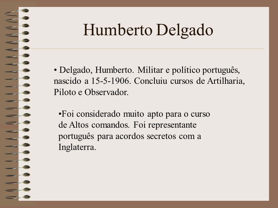 Delgado, Humberto. Militar e político português, nascido a 15-5-1906. Concluiu cursos de Artilharia, Piloto e Observador. Foi considerado muito apto p