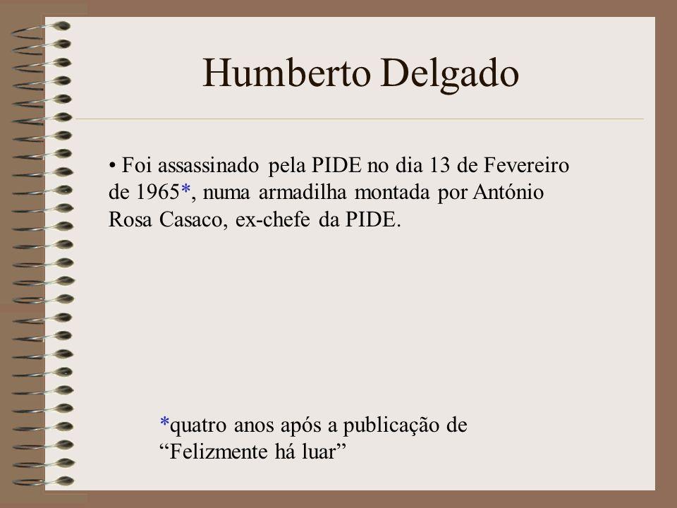 Humberto Delgado Foi assassinado pela PIDE no dia 13 de Fevereiro de 1965*, numa armadilha montada por António Rosa Casaco, ex-chefe da PIDE. *quatro