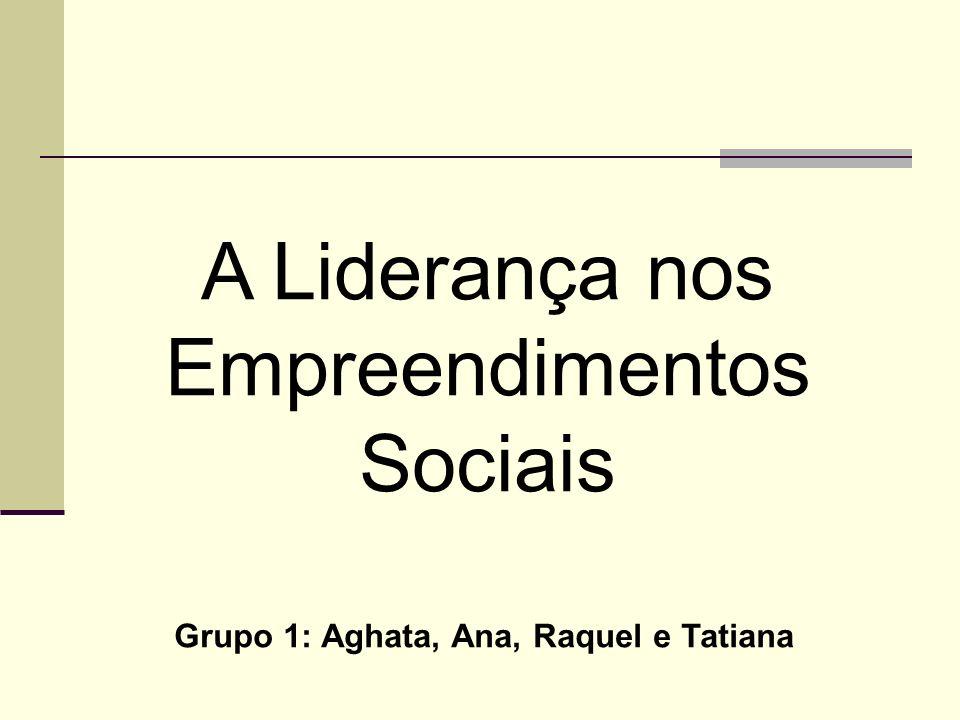 A Liderança nos Empreendimentos Sociais Grupo 1: Aghata, Ana, Raquel e Tatiana