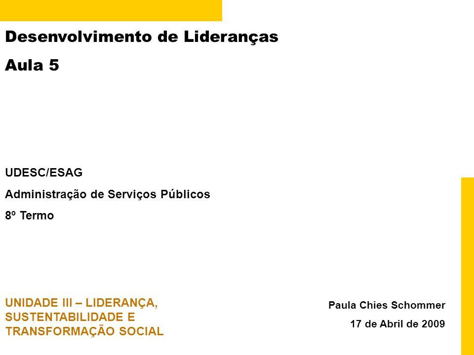 Desenvolvimento de Lideranças Aula 5 Paula Chies Schommer 17 de Abril de 2009 UDESC/ESAG Administração de Serviços Públicos 8º Termo UNIDADE III – LIDERANÇA, SUSTENTABILIDADE E TRANSFORMAÇÃO SOCIAL