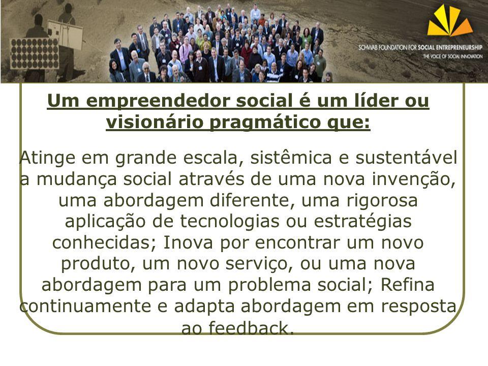 Um empreendedor social é um líder ou visionário pragmático que: Atinge em grande escala, sistêmica e sustentável a mudança social através de uma nova