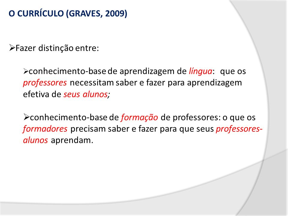 O CURRÍCULO (GRAVES, 2009) Fazer distinção entre: conhecimento-base de aprendizagem de língua: que os professores necessitam saber e fazer para aprend
