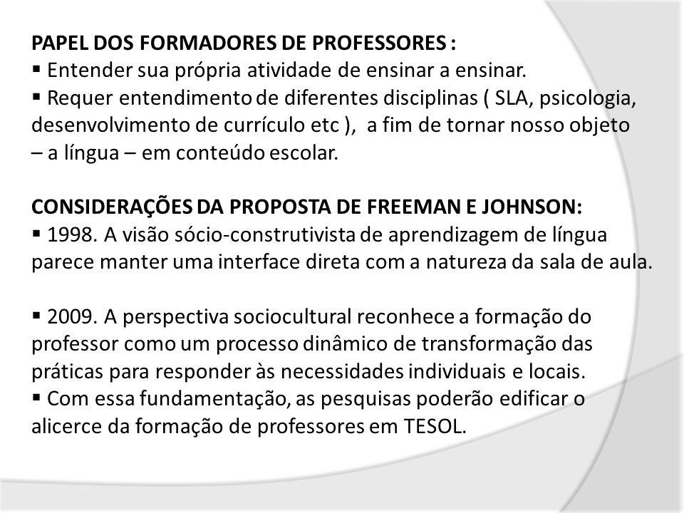 PAPEL DOS FORMADORES DE PROFESSORES : Entender sua própria atividade de ensinar a ensinar. Requer entendimento de diferentes disciplinas ( SLA, psicol