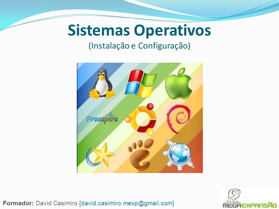 Sistemas Operativos (Instalação e Configuração) Formador: David Casimiro [david.casimiro.mexp@gmail.com]