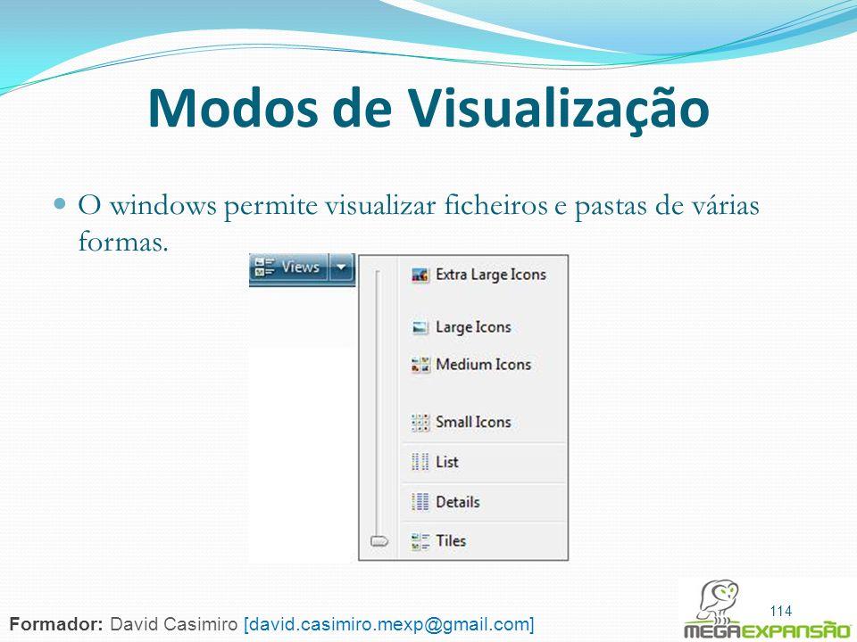 114 Modos de Visualização O windows permite visualizar ficheiros e pastas de várias formas. 114 Formador: David Casimiro [david.casimiro.mexp@gmail.co