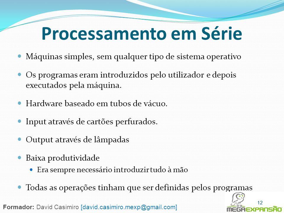 Processamento em Série Máquinas simples, sem qualquer tipo de sistema operativo Os programas eram introduzidos pelo utilizador e depois executados pel