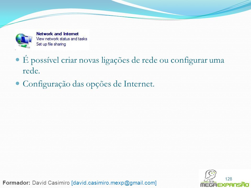 128 É possível criar novas ligações de rede ou configurar uma rede. Configuração das opções de Internet. 128 Formador: David Casimiro [david.casimiro.