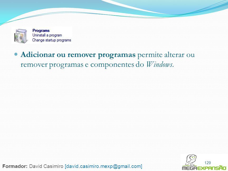 129 Adicionar ou remover programas permite alterar ou remover programas e componentes do Windows. 129 Formador: David Casimiro [david.casimiro.mexp@gm