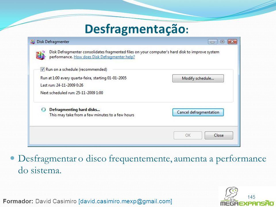 145 Desfragmentação : Desfragmentar o disco frequentemente, aumenta a performance do sistema. 145 Formador: David Casimiro [david.casimiro.mexp@gmail.