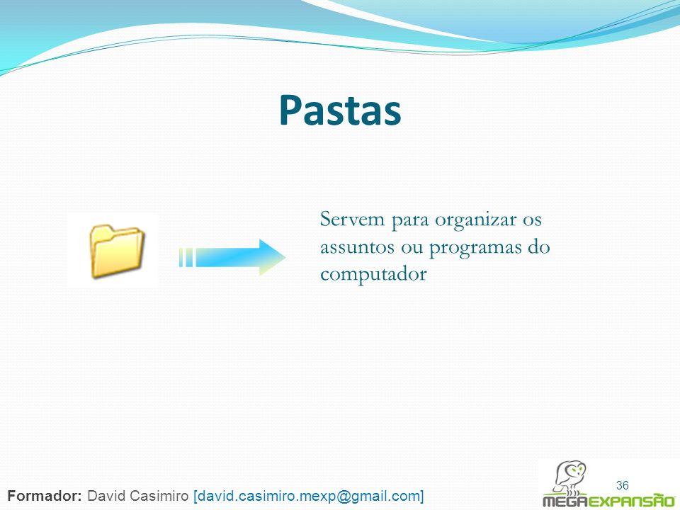 36 Pastas Servem para organizar os assuntos ou programas do computador 36 Formador: David Casimiro [david.casimiro.mexp@gmail.com]