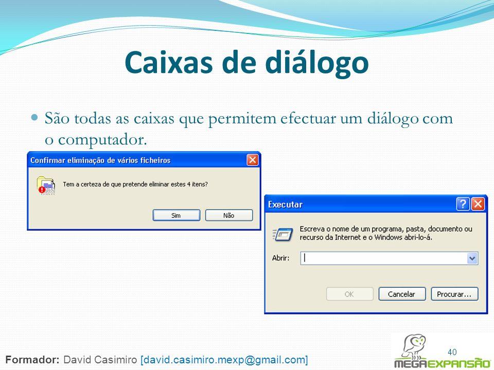 40 Caixas de diálogo São todas as caixas que permitem efectuar um diálogo com o computador. 40 Formador: David Casimiro [david.casimiro.mexp@gmail.com