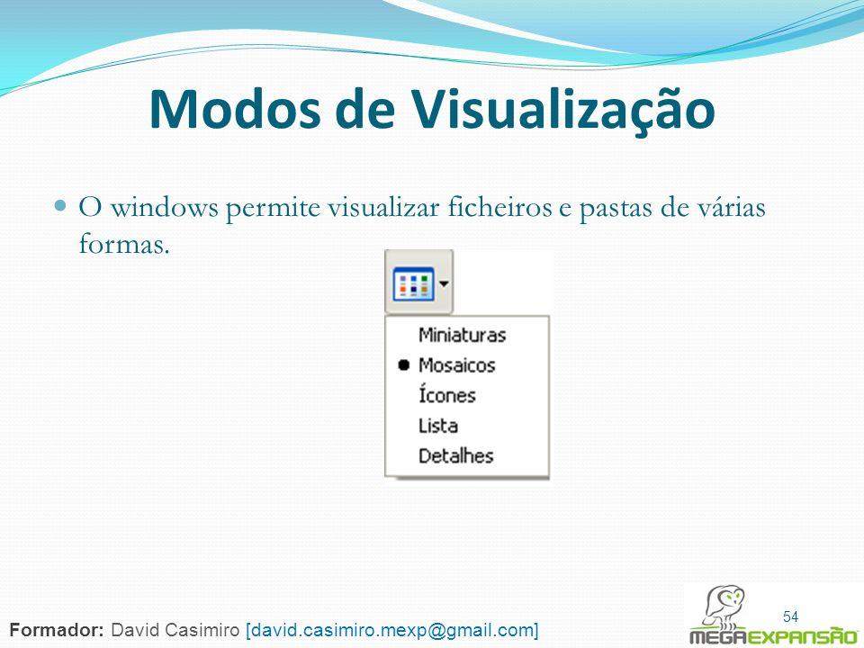 54 Modos de Visualização O windows permite visualizar ficheiros e pastas de várias formas. 54 Formador: David Casimiro [david.casimiro.mexp@gmail.com]
