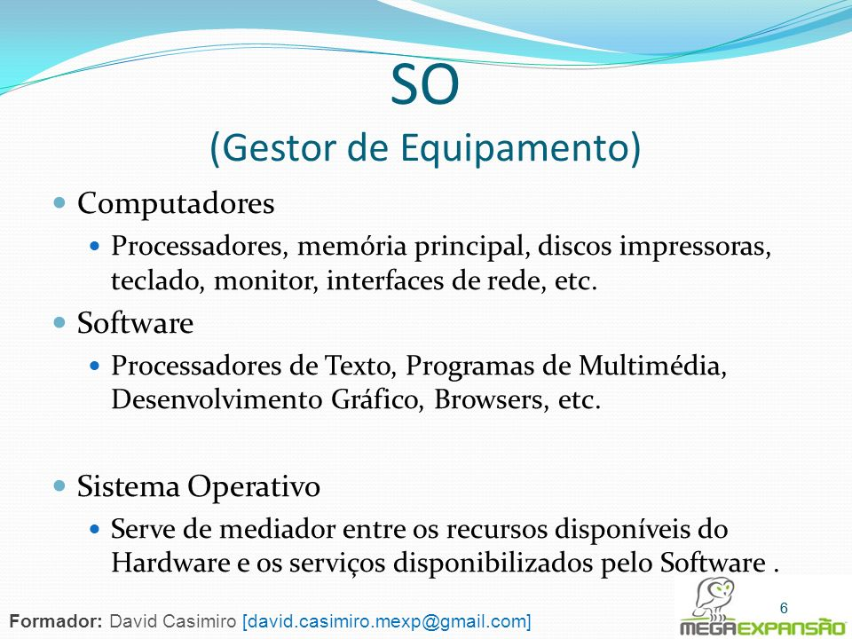 Sistemas de Bolso Características: - Memória pequena - Processador lento - Ecrã pequeno - Sistemas de I/O limitados Exemplos: - PDAs - Telemóveis 27 Formador: David Casimiro [david.casimiro.mexp@gmail.com]