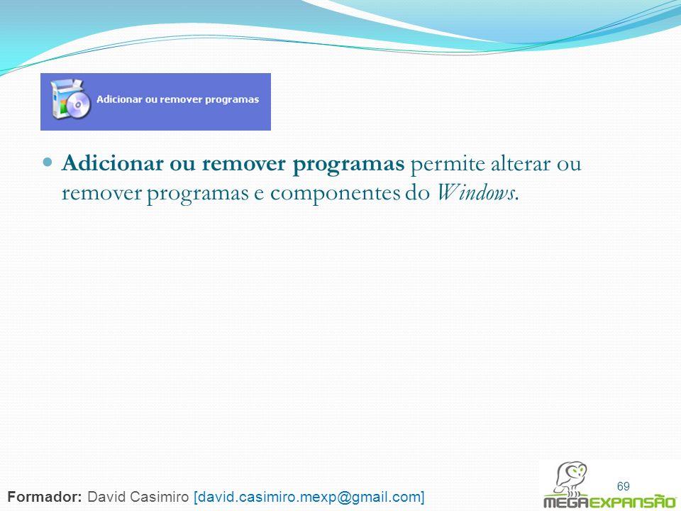 69 Adicionar ou remover programas permite alterar ou remover programas e componentes do Windows. 69 Formador: David Casimiro [david.casimiro.mexp@gmai