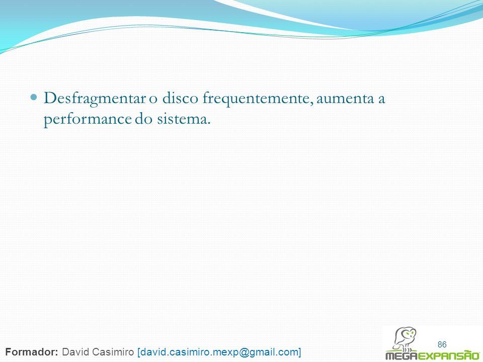 86 Desfragmentar o disco frequentemente, aumenta a performance do sistema. 86 Formador: David Casimiro [david.casimiro.mexp@gmail.com]