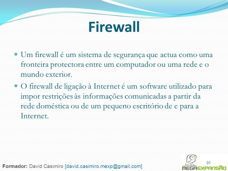 91 Firewall Um firewall é um sistema de segurança que actua como uma fronteira protectora entre um computador ou uma rede e o mundo exterior. O firewa