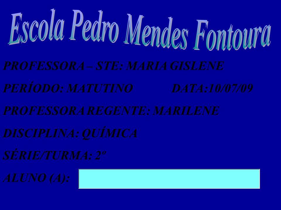 PROFESSORA – STE: MARIA GISLENE PERÍODO: MATUTINODATA:10/07/09 PROFESSORA REGENTE: MARILENE DISCIPLINA: QUÍMICA SÉRIE/TURMA: 2º ALUNO (A):