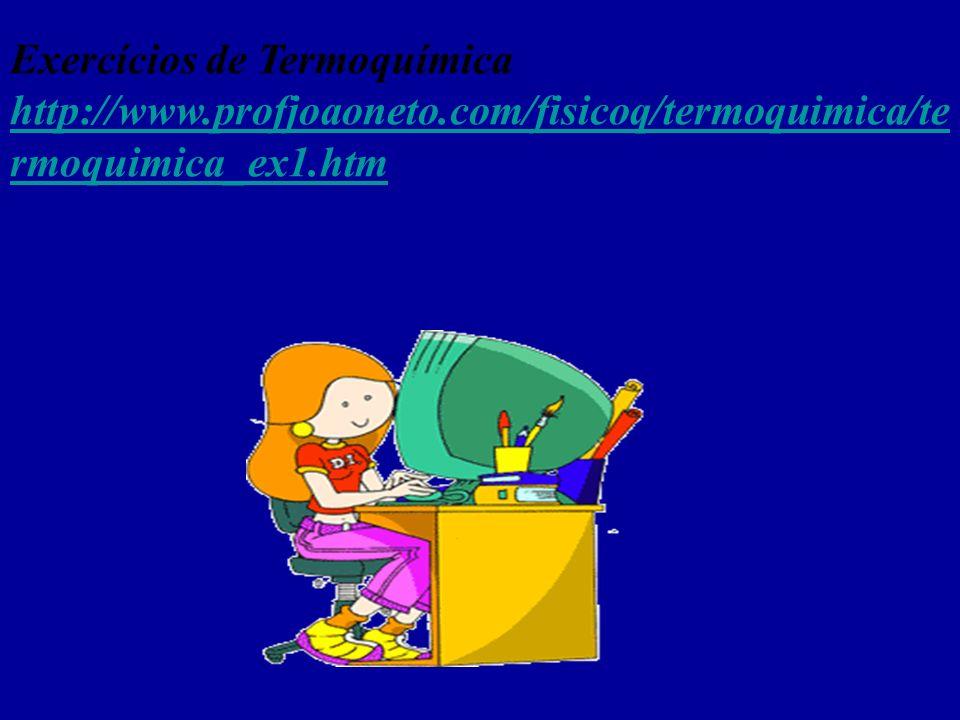 Exercícios de Termoquímica http://www.profjoaoneto.com/fisicoq/termoquimica/te rmoquimica_ex1.htm