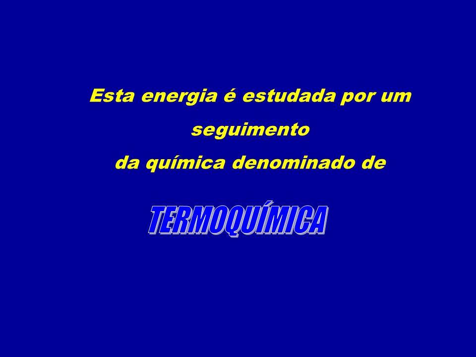 Esta energia é estudada por um seguimento da química denominado de
