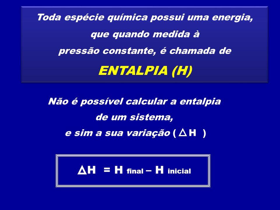 Toda espécie química possui uma energia, que quando medida à pressão constante, é chamada de ENTALPIA (H) Toda espécie química possui uma energia, que