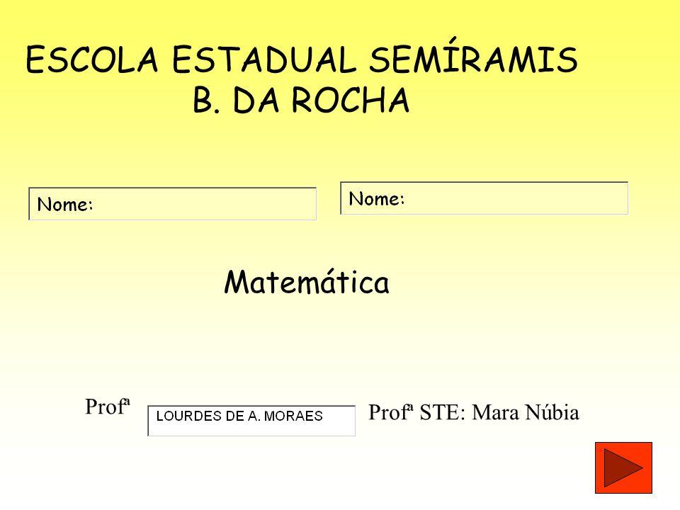 ESCOLA ESTADUAL SEMÍRAMIS B. DA ROCHA Matemática Profª Profª STE: Mara Núbia