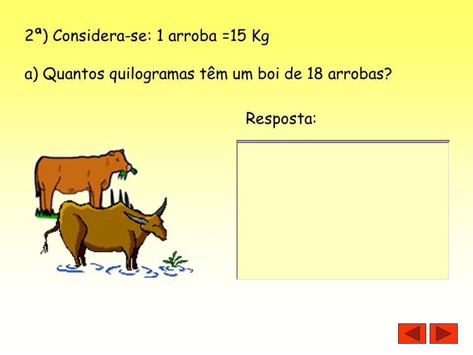 2ª) Considera-se: 1 arroba =15 Kg a) Quantos quilogramas têm um boi de 18 arrobas? Resposta: