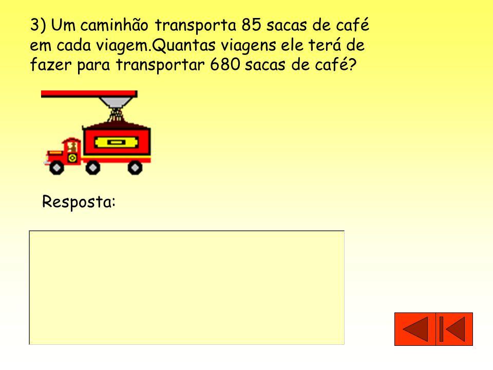 3) Um caminhão transporta 85 sacas de café em cada viagem.Quantas viagens ele terá de fazer para transportar 680 sacas de café? Resposta: