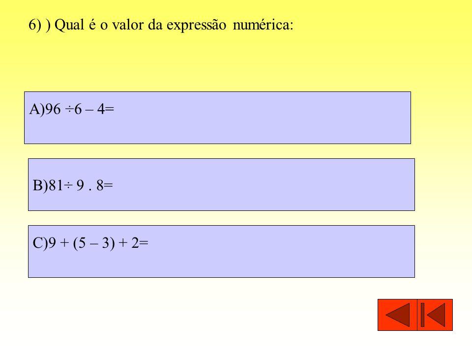 6) ) Qual é o valor da expressão numérica: A)96 ÷6 – 4= C)9 + (5 – 3) + 2= B)81÷ 9. 8=