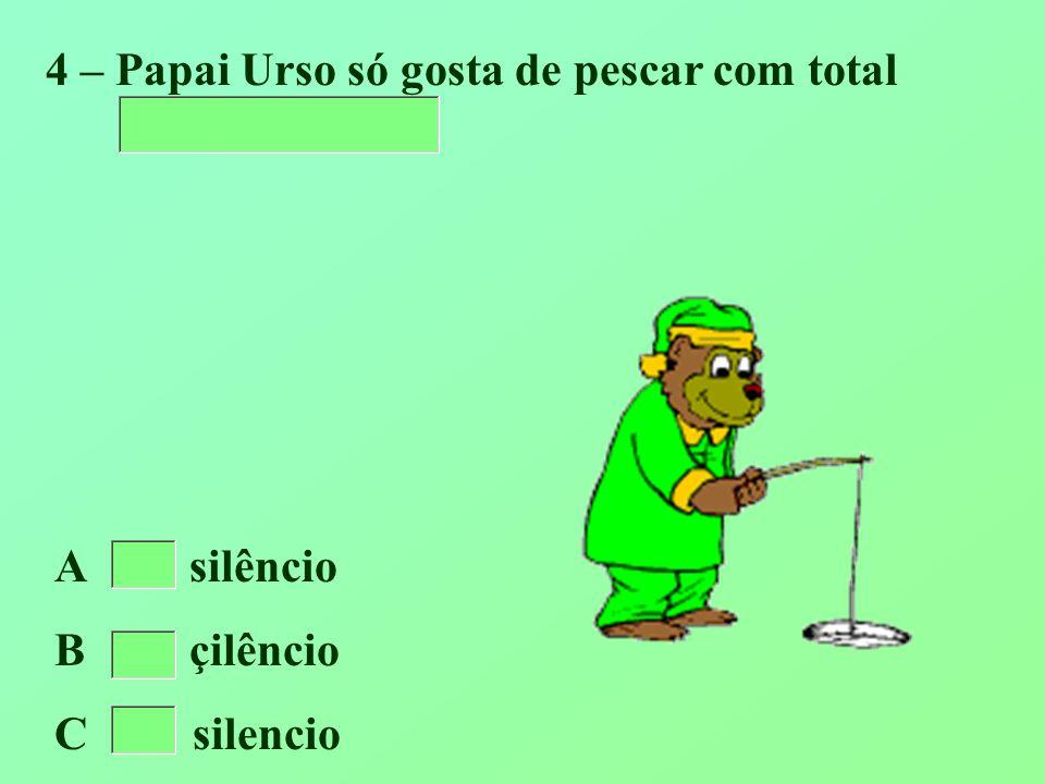 4 – Papai Urso só gosta de pescar com total A silêncio B çilêncio C silencio