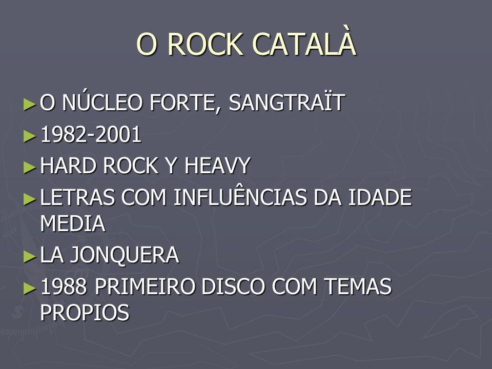 O ROCK CATALÀ O NÚCLEO FORTE, SANGTRAÏT O NÚCLEO FORTE, SANGTRAÏT 1982-2001 1982-2001 HARD ROCK Y HEAVY HARD ROCK Y HEAVY LETRAS COM INFLUÊNCIAS DA ID