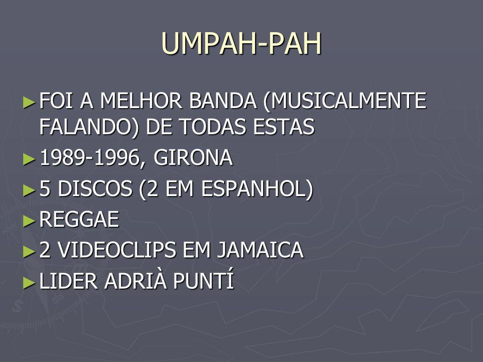 UMPAH-PAH FOI A MELHOR BANDA (MUSICALMENTE FALANDO) DE TODAS ESTAS FOI A MELHOR BANDA (MUSICALMENTE FALANDO) DE TODAS ESTAS 1989-1996, GIRONA 1989-199