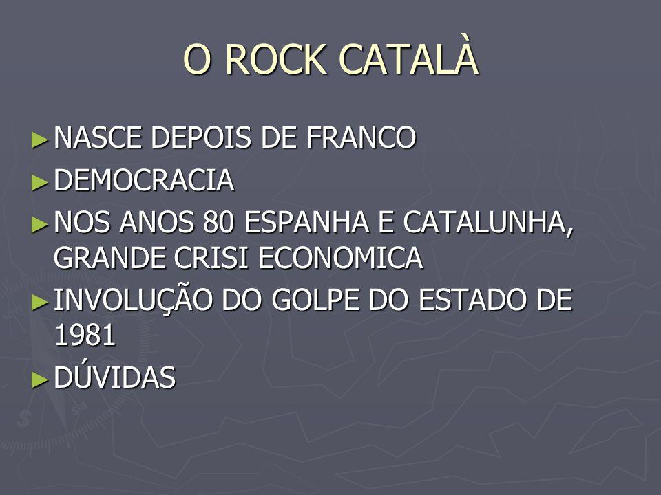 O ROCK CATALÀ NASCE DEPOIS DE FRANCO NASCE DEPOIS DE FRANCO DEMOCRACIA DEMOCRACIA NOS ANOS 80 ESPANHA E CATALUNHA, GRANDE CRISI ECONOMICA NOS ANOS 80